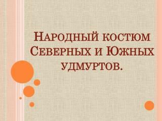 Народный костюм Северных и Южных  удмуртов.