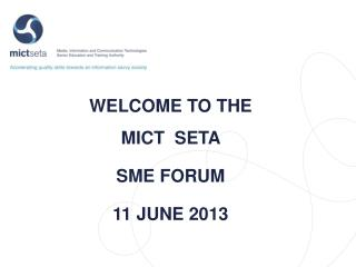 WELCOME TO THE  MICT   SETA  SME FORUM 11  JUNE 2013