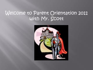 Welcome to Parent Orientation 2011 with Mr. Scott