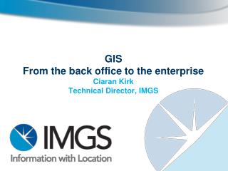 GIS  From  the back office to the enterprise Ciaran Kirk Technical Director, IMGS