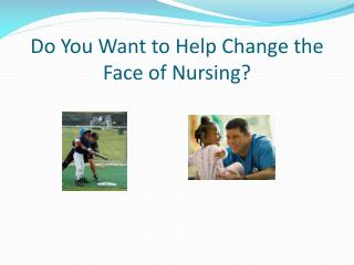 Do You Want to Help Change the Face of Nursing?