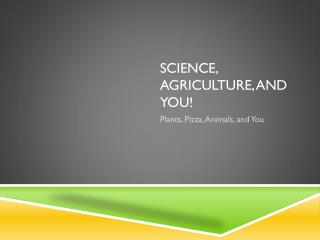 Science, Agriculture, and You!