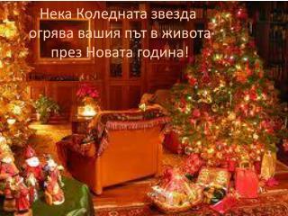 Нека Коледната звезда  огрява вашия път в живота  през Новата година!