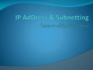 IP  AdDress  &  Subnetting โดยอาจารย์ นัณฑ์ศิ ตา ชูรัตน์