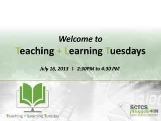 Welcome to T eaching + L earning T uesdays