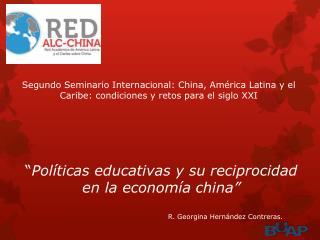 """"""" Políticas  educativas y su reciprocidad en la economía  china"""" R. Georgina Hernández Contreras."""
