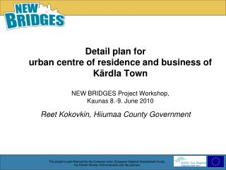 Detail plan for  urban centre of residence and business of K rdla Town  NEW BRIDGES Project Workshop,  Kaunas 8.-9. June