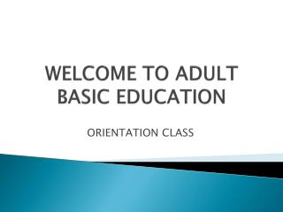 WELCOME TO ADULT BASIC EDUCATION