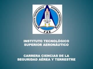 INSTITUTO TECNOLÓGICO SUPERIOR AERONÁUTICO CARRERA  CIENCIAS DE LA SEGURIDAD AÉREA Y  TERRESTRE