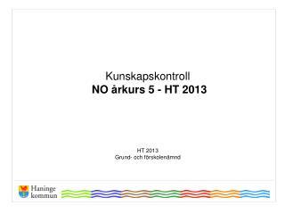 Kunskapskontroll  NO årkurs 5 - HT 2013 HT 2013  Grund- och  förskolenämnd