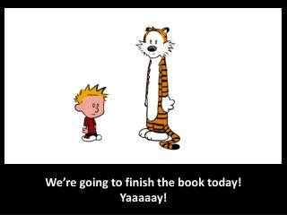 We' re going to  finish  the  book today!  Yaaaaay !