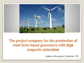 The project company for the production of wind farm based generators with high magnetic saturation