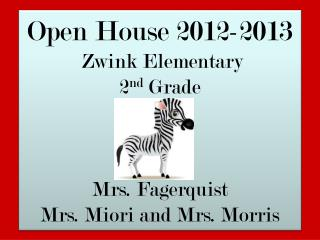 Open House 2012-2013  Zwink Elementary 2 nd  Grade Mrs. Fagerquist Mrs. Miori and Mrs. Morris