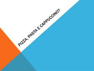 PIZZA, PASTA E CAPPUCCINO?