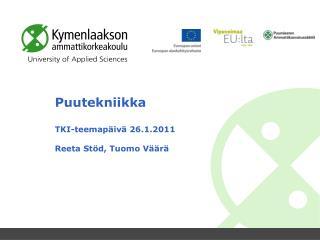 Puutekniikka TKI-teemapäivä  26.1.2011 Reeta  Stöd ,  Tuomo Väärä