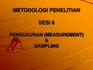 METODOLOGI PENELITIAN  SESI 6  PENGUKURAN MEASUREMENT  SAMPLING