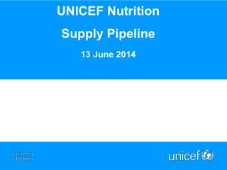 UNICEF Nutrition  Supply  P ipeline  13 June 2014