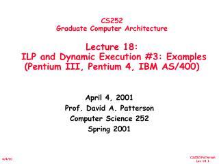 CS252 Graduate Computer Architecture  Lecture 18:   ILP and Dynamic Execution 3: Examples Pentium III, Pentium 4, IBM AS