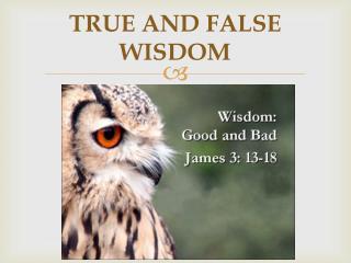 TRUE AND FALSE WISDOM