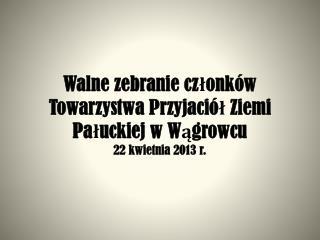 Walne zebranie członków Towarzystwa Przyjaciół Ziemi Pałuckiej w Wągrowcu 22 kwietnia 2013 r.