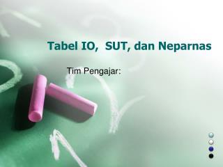 Tabel IO ,   SU T,  dan Neparnas