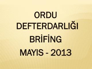 ORDU DEFTERDARLIĞI BRİFİNG MAYIS - 2013