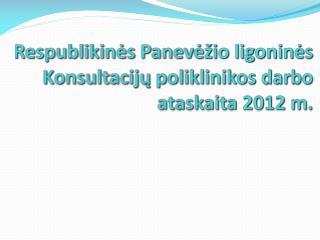 Respublikinės Panevėžio ligoninės  Konsultacijų poliklinikos darbo ataskaita  2012  m.