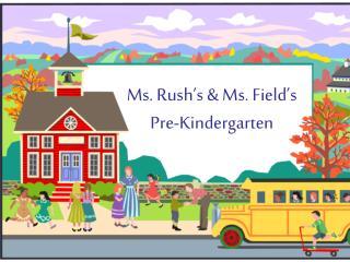 Ms.  Rush's & Ms. Field's  Pre-Kindergarten