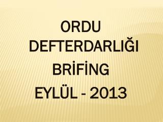 ORDU DEFTERDARLIĞI BRİFİNG EYLÜL - 2013