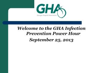 Welcome to the GHA Infection Prevention Power Hour September 25, 2013