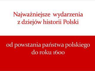 Najwa?niejsze  wydarzenia  z dziej�w historii Polski  od powstania pa?stwa polskiego do roku 1600