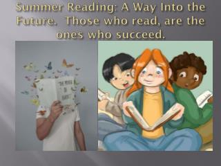 Summer Reading: A Way Into the  Future.  Those who read, are the ones who succeed.