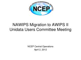 NAWIPS Migration to AWIPS II Unidata Users Committee Meeting