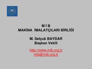 M İ B MAKİNA  İMALATÇILARI BİRLİĞİ M. Selçuk BAYDAR Başkan Vekili
