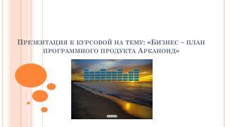 Презентация к курсовой на тему: «Бизнес – план программного продукта  Арканоид »
