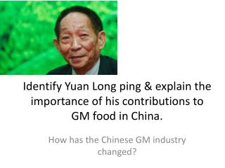 Identify Yuan Long ping  & explain the importance of his contributions to GM food in China.