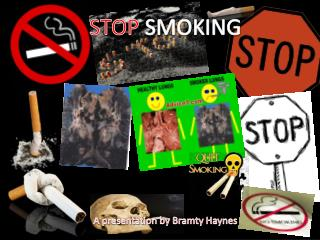 STOP  SMOKING A presentation by  Bramty  Haynes