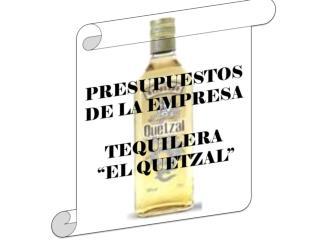 """PRESUPUESTOS DE LA EMPRESA  TEQUILERA  """"EL QUETZAL"""""""