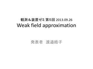 観測&装置ゼミ 第5回 2013.09.26 Weak field approximation