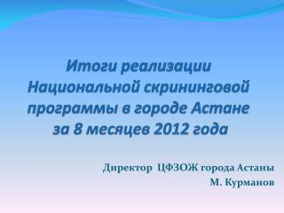 Итоги реализации  Национальной  скрининговой  программы в городе Астане  за  8  месяцев 2012 года