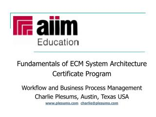 Fundamentals of ECM System Architecture Certificate Program   Workflow and Business Process Management Charlie Plesums,