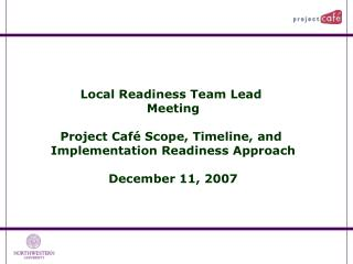 Local Readiness Team Lead  Meeting  Project Caf  Scope, Timeline, and  Implementation Readiness Approach  December 11, 2