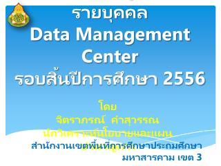 ระบบจัดเก็บข้อมูลนักเรียนรายบุคคล Data Management Center รอบสิ้นปี การศึกษา  2556
