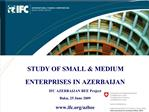 STUDY OF SMALL  MEDIUM ENTERPRISES IN AZERBAIJAN IFC AZERBAIJAN BEE Project Baku, 25 June 2009 ifc