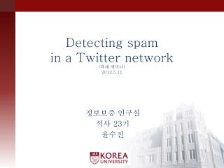 Detecting spam in a Twitter network ( 과제 세미나 )  2012.5.11