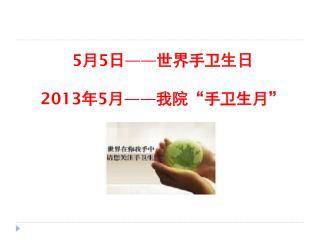 """5 月 5 日 —— 世界手卫生日 2013 年 5 月 —— 我院""""手卫生月"""""""