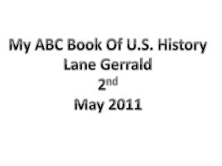 My ABC Book Of U.S. History Lane Gerrald 2 nd May 2011