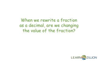 When we rewrite a fraction as a decimal, are we changing the value of the fraction?