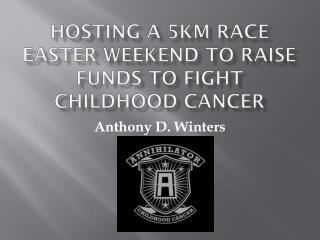 Hosting a 5km  raCE  Easter Weekend to raise funds to fight childhood cancer