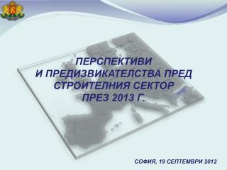 ПЕРСПЕКТИВИ  И ПРЕДИЗВИКАТЕЛСТВА ПРЕД  СТРОИТЕЛНИЯ СЕКТОР  ПРЕЗ 2013 Г. СОФИЯ , 19 СЕПТЕМВРИ 2012
